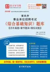 2017年重庆市事业单位招聘考试《综合基础知识》题库【历年真题+章节题库+模拟试题】