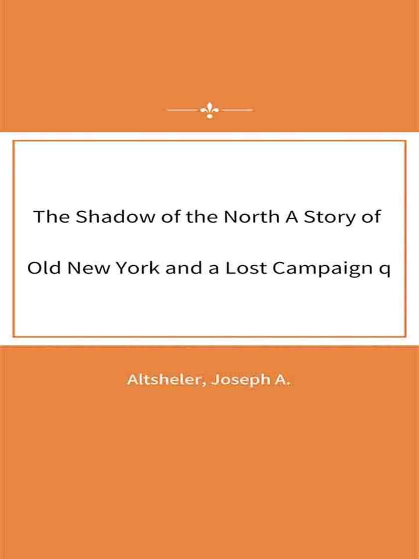 The Shadow of the North A Story of Old New York and a Lost Campaign