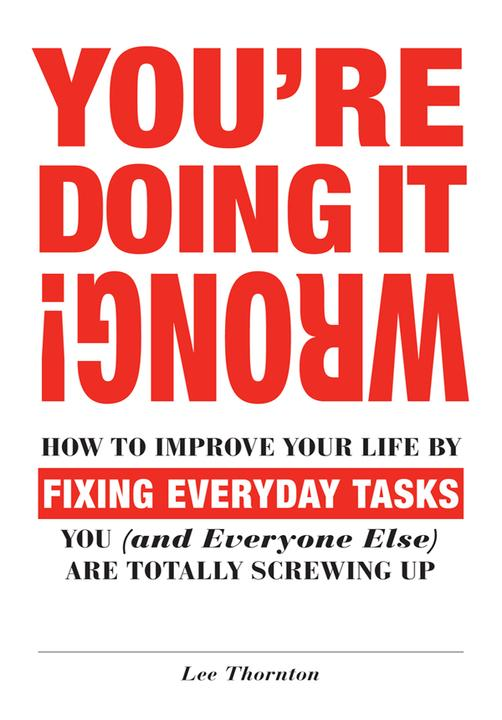 You're Doing It Wrong!:How to Improve Your Life by Fixing Everyday Tasks You