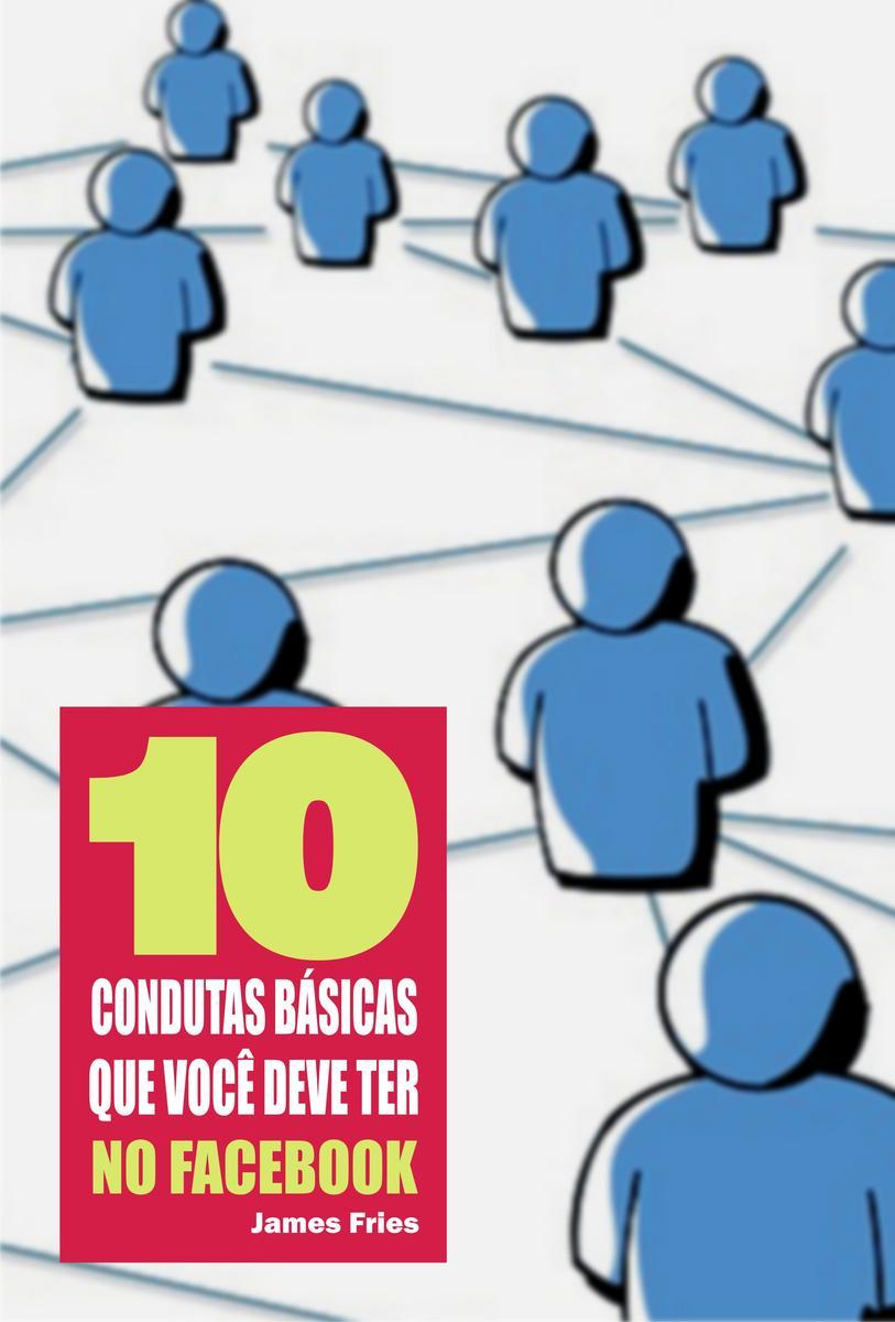 10 Condutas básicas que você deve ter no Facebook