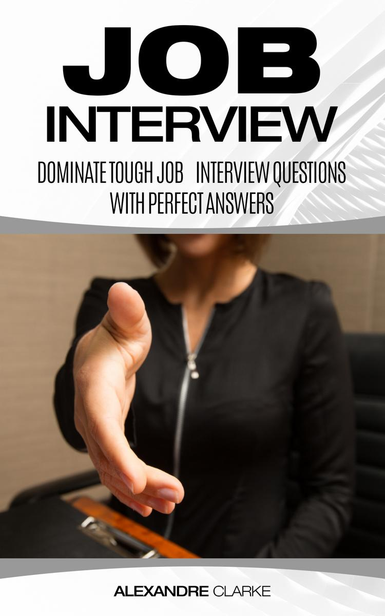 Job Interview: Dominate the Toughest Job Interview Questions with Perfect Answer