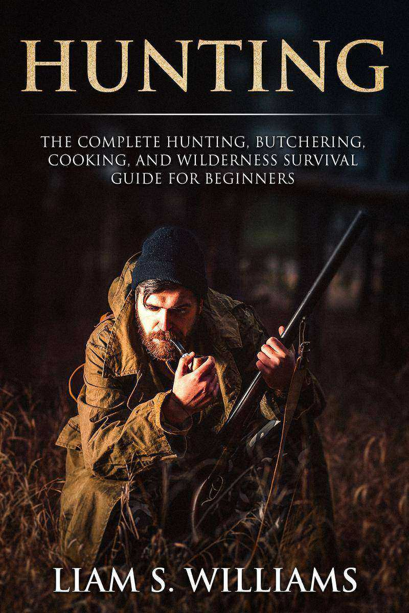 Hunting: The Complete Hunting, Butchering, Cooking and Wilderness Survival Guide
