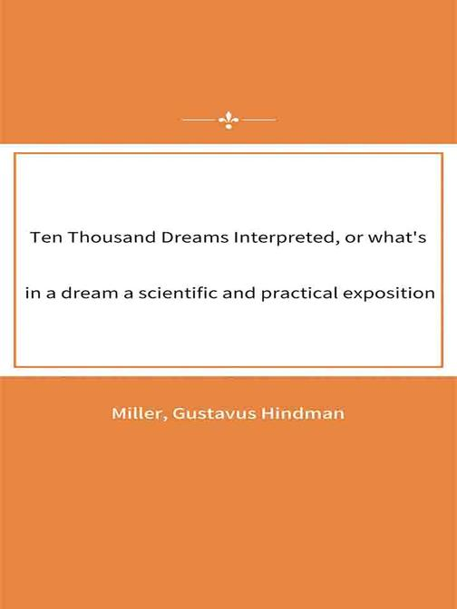 Ten Thousand Dreams Interpreted, or what's in a dream a scientific and practical