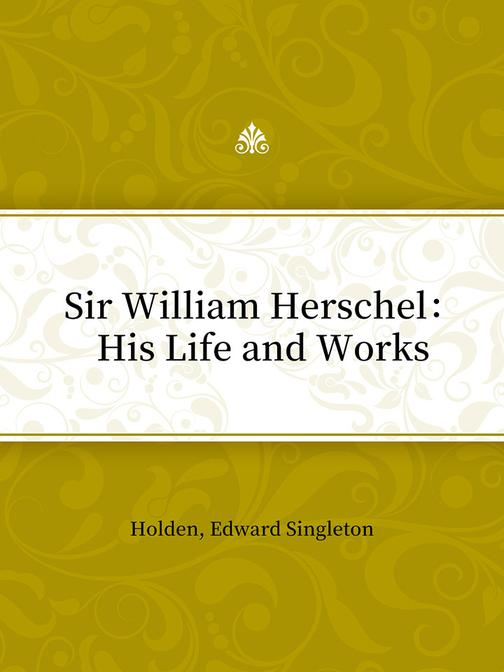 Sir William Herschel:His Life and Works
