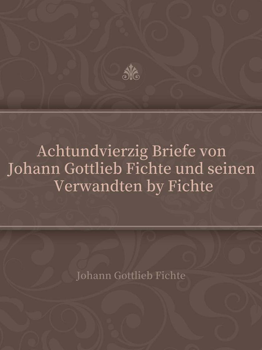 Achtundvierzig Briefe von Johann Gottlieb Fichte und seinen Verwandten by Fichte