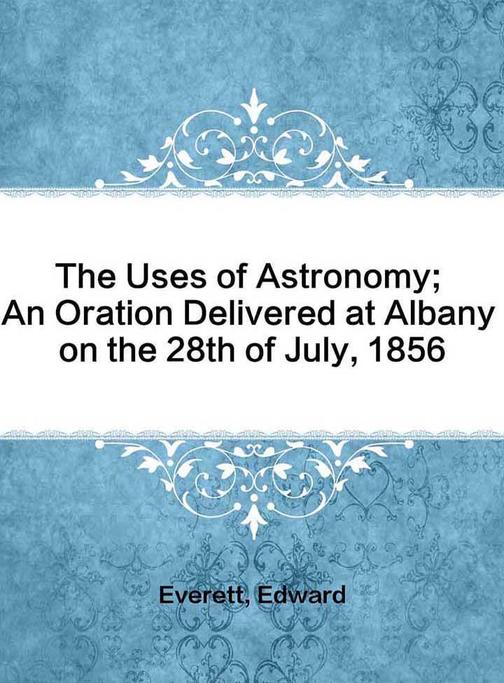 The Uses of Astronomy; An Oration Delivered at Albany on the 28th of July, 1856