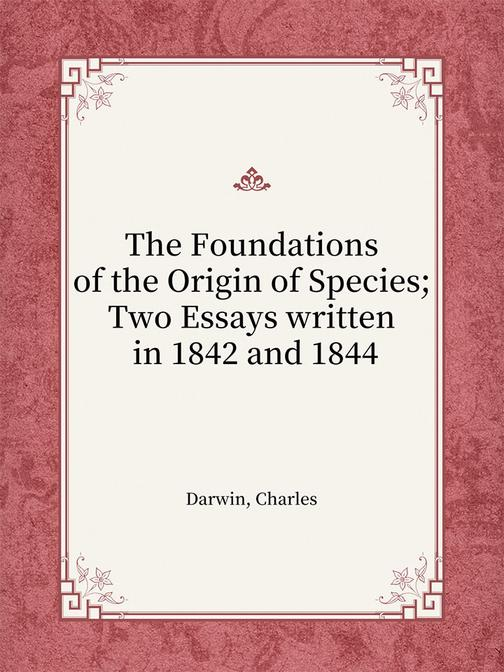 The Foundations of the Origin of Species; Two Essays written in 1842 and 1844