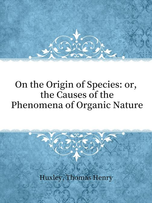 On the Origin of Species: or, the Causes of the Phenomena of Organic Nature