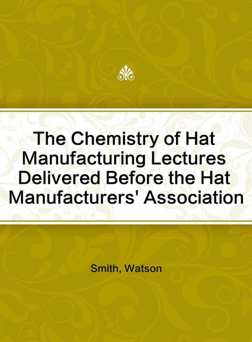 The Chemistry of Hat Manufacturing Lectures Delivered Before the Hat Manufacture