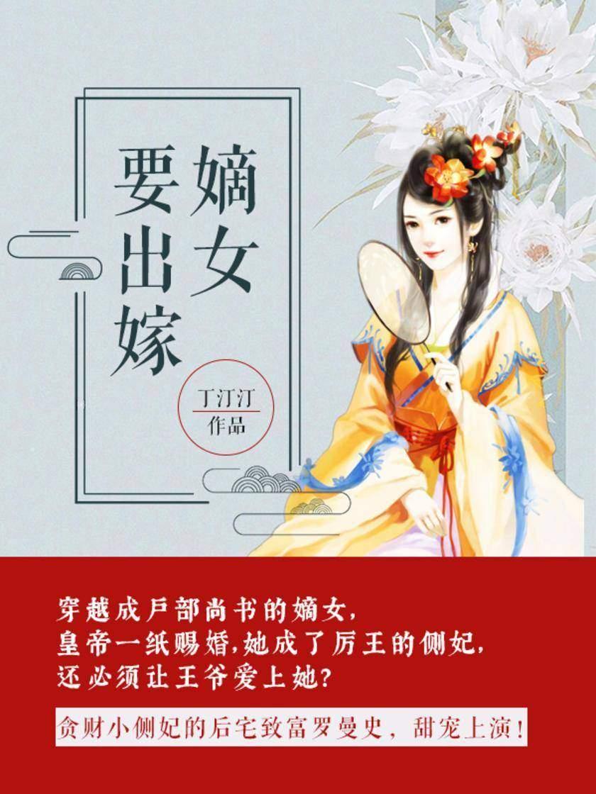 嫡女要出嫁【穿越成户部尚书的嫡女,皇帝一纸赐婚,她成了厉王的侧妃,还必须让王爷爱上她?】