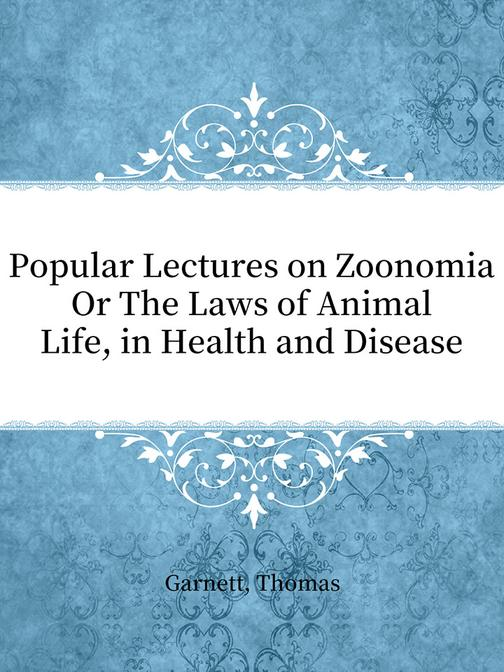 Popular Lectures on Zoonomia Or The Laws of Animal Life, in Health and Disease