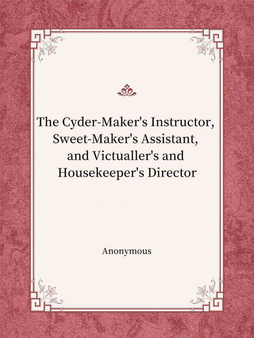 The Cyder-Maker's Instructor, Sweet-Maker's Assistant, and Victualler's and Hous
