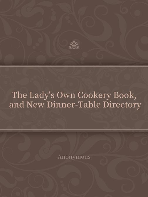 The Lady's Own Cookery Book, and New Dinner-Table Directory