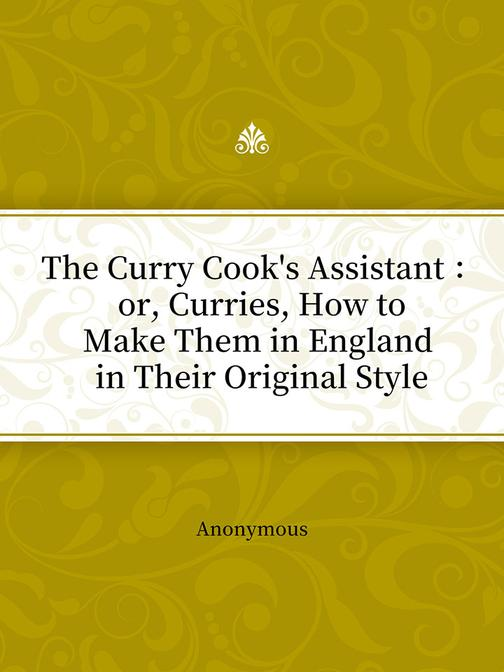 The Curry Cook's Assistant : or, Curries, How to Make Them in England in Their O