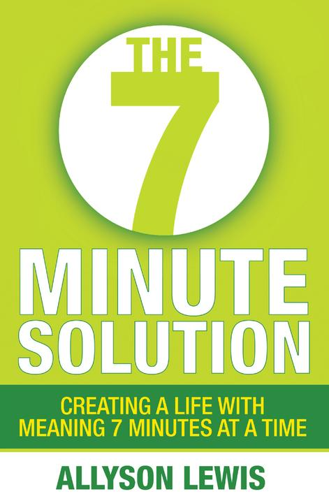 The 7 Minute Solution:Creating a Life with Meaning 7 Minutes at a Time