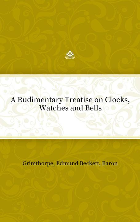 A Rudimentary Treatise on Clocks, Watches and Bells