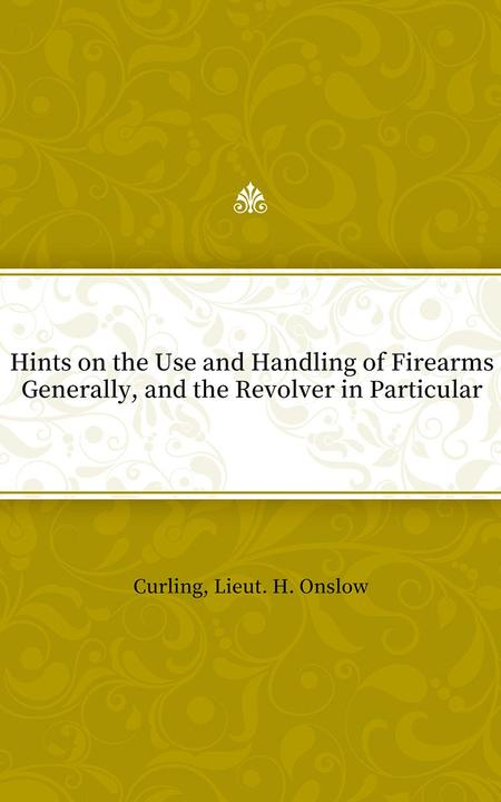 Hints on the Use and Handling of Firearms Generally, and the Revolver in Particu