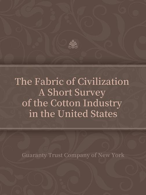 The Fabric of Civilization A Short Survey of the Cotton Industry in the United S