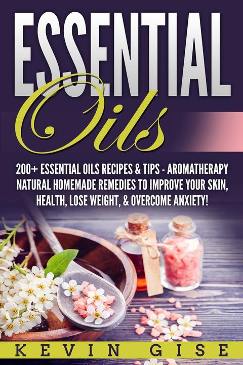 Essential Oils: A Beginner's Guide to Essential Oils. 200+ Essential Oils Recipe