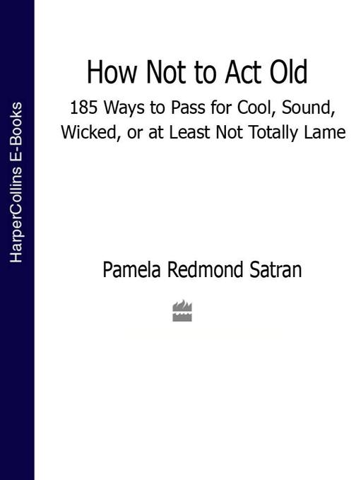 How Not to Act Old: 185 Ways to Pass for Cool, Sound, Wicked, or at Least Not To