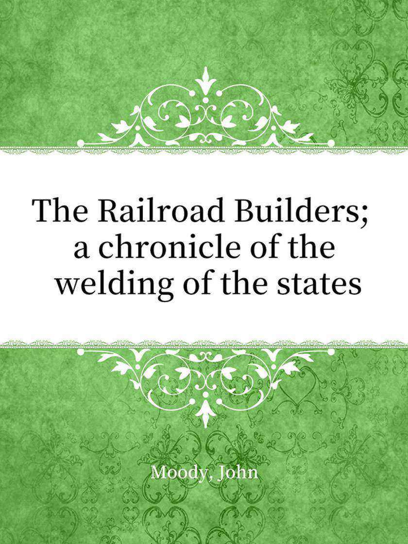 The Railroad Builders; a chronicle of the welding of the states