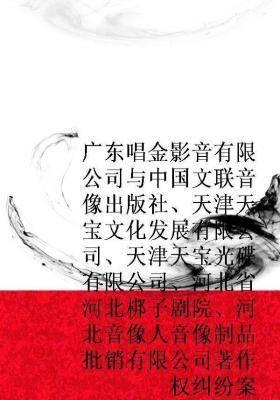 广东唱金影音有限公司与中国文联音像出版社、天津天宝文化发展有限公司、天津天宝光碟有限公司、河北省河北梆子剧院、河北音像人音像制品批销有限公司著作权纠纷案