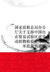 国家质检总局办公厅关于支持中国(上海)自由贸易试验区建设动植物检验检疫改革措施的通知
