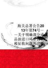 海关总署公告2013年第74号――关于明确部分成品油进口环节消费税征收问题的公告