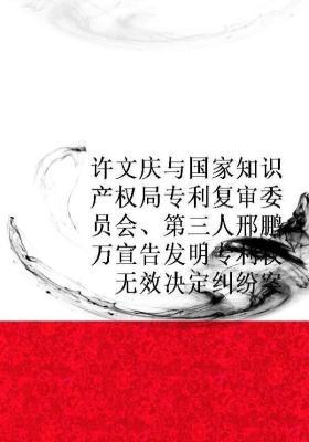 许文庆与国家知识产权局专利复审委员会、第三人邢鹏万宣告发明专利权无效决定纠纷案