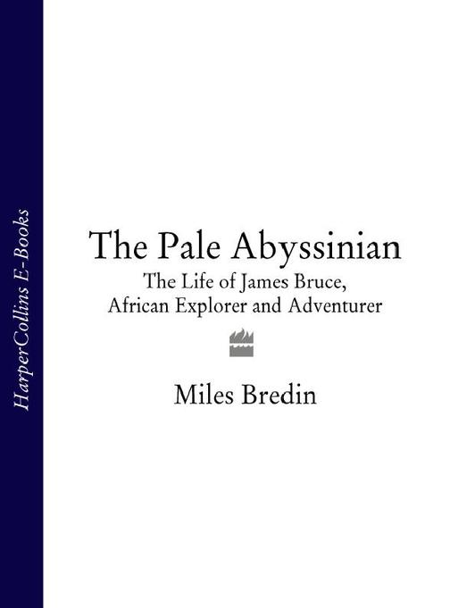 The Pale Abyssinian: The Life of James Bruce, African Explorer and Adventurer (T