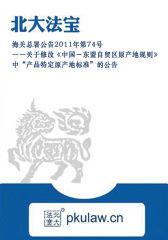 """海关总署公告2011年第74号――关于修改《中国-东盟自贸区原产地规则》中""""产品特定原产地标准""""的公告"""