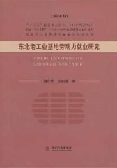 东北老工业基地劳动力就业研究(仅适用PC阅读)