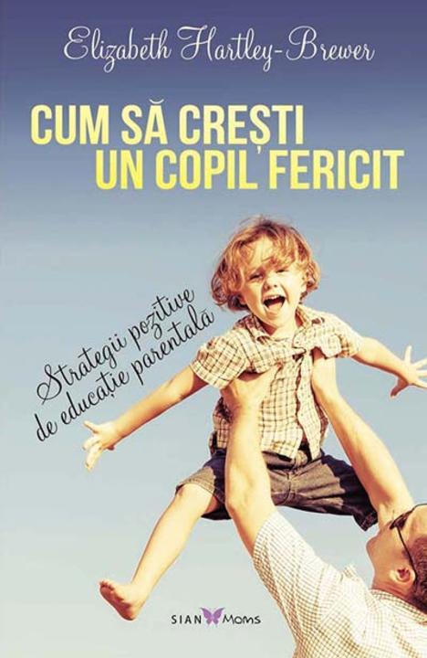 Cum s? cre?ti un copil fericit. Strategii pozitive de educa?ie parental?