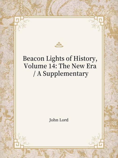 Beacon Lights of History, Volume 14 The New Era  A Supplementary