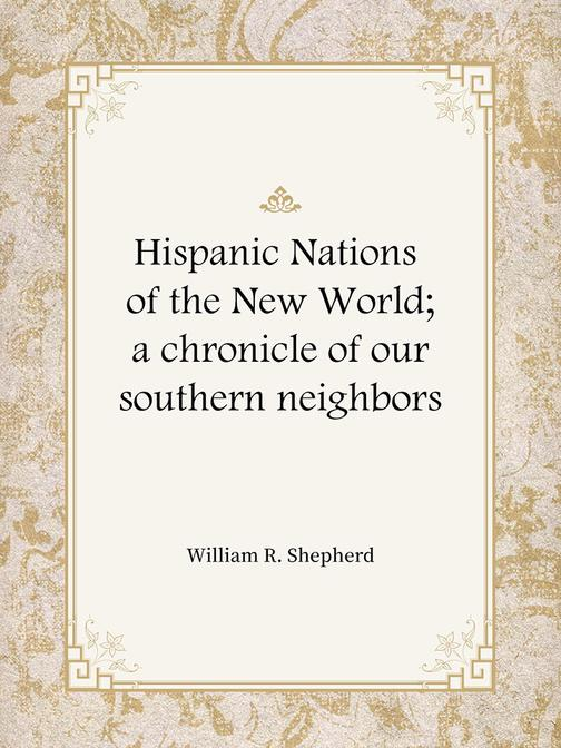 Hispanic Nations of the New World; a chronicle of our southern neighbors