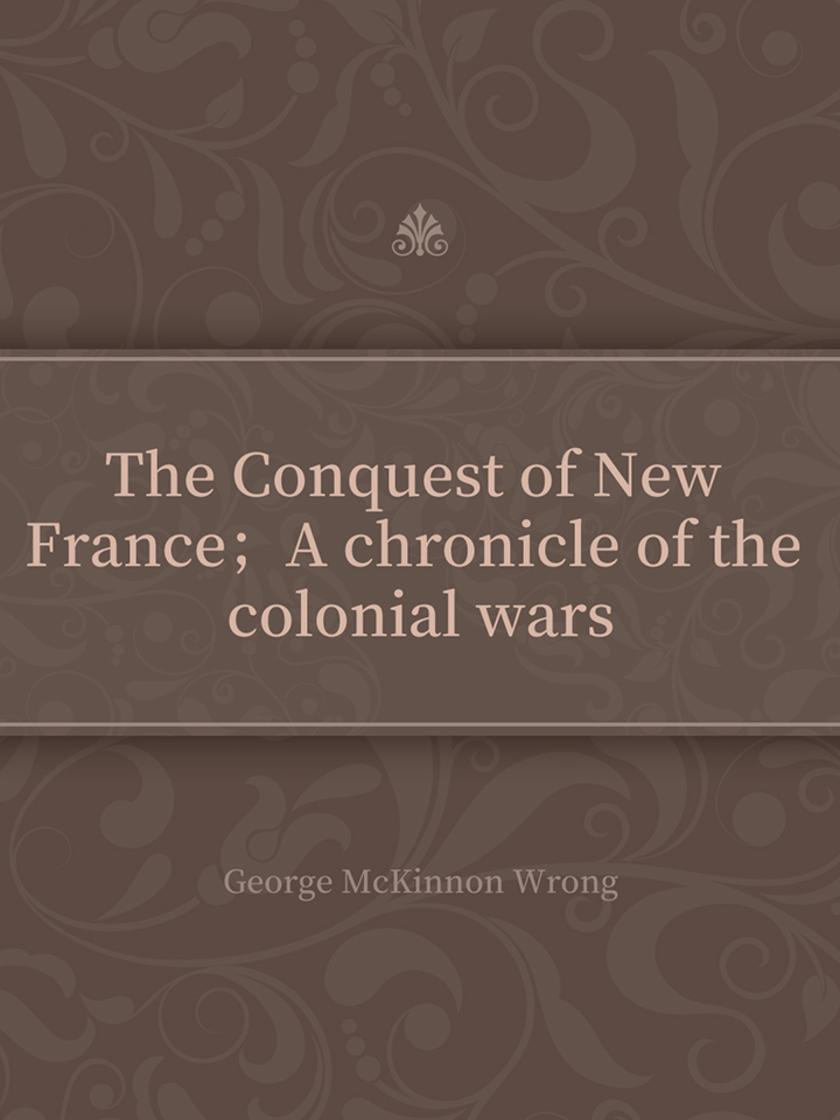 The Conquest of New France;A chronicle of the colonial wars