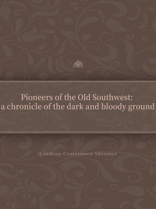 Pioneers of the Old Southwest:a chronicle of the dark and bloody ground