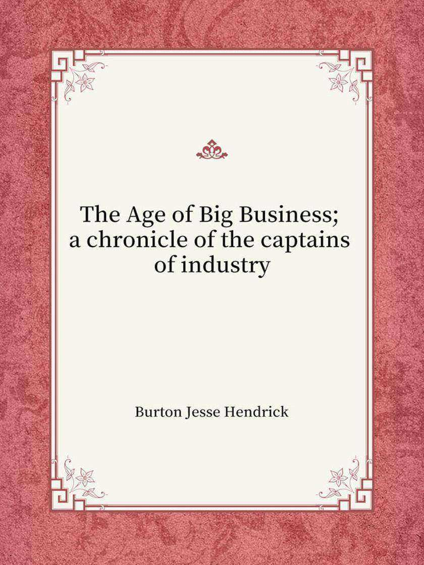 The Age of Big Business; a chronicle of the captains of industry