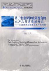 基于农业保护政策视角的农产品贸易摩擦研究——以海洋渔业政策及水产品为例(仅适用PC阅读)