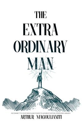 The Extraordinary Man: Reconnect to Your Masculine Power To Achieve Purpose, Fre