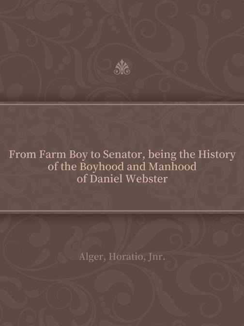 From Farm Boy to Senator, being the History of the Boyhood and Manhood of Daniel