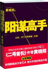 阳谋高手(《二号首长》作者黄晓阳全新奉献;品官场,读商界,看这本就够了!)(试读本)