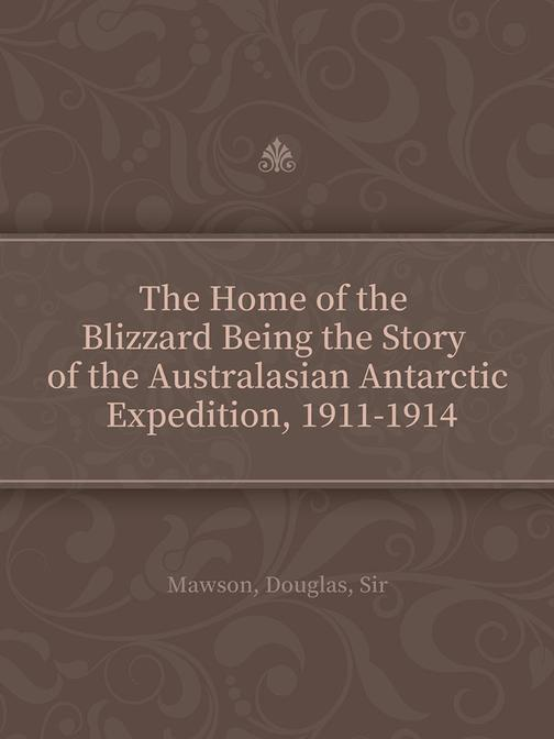 The Home of the Blizzard Being the Story of the Australasian Antarctic Expeditio
