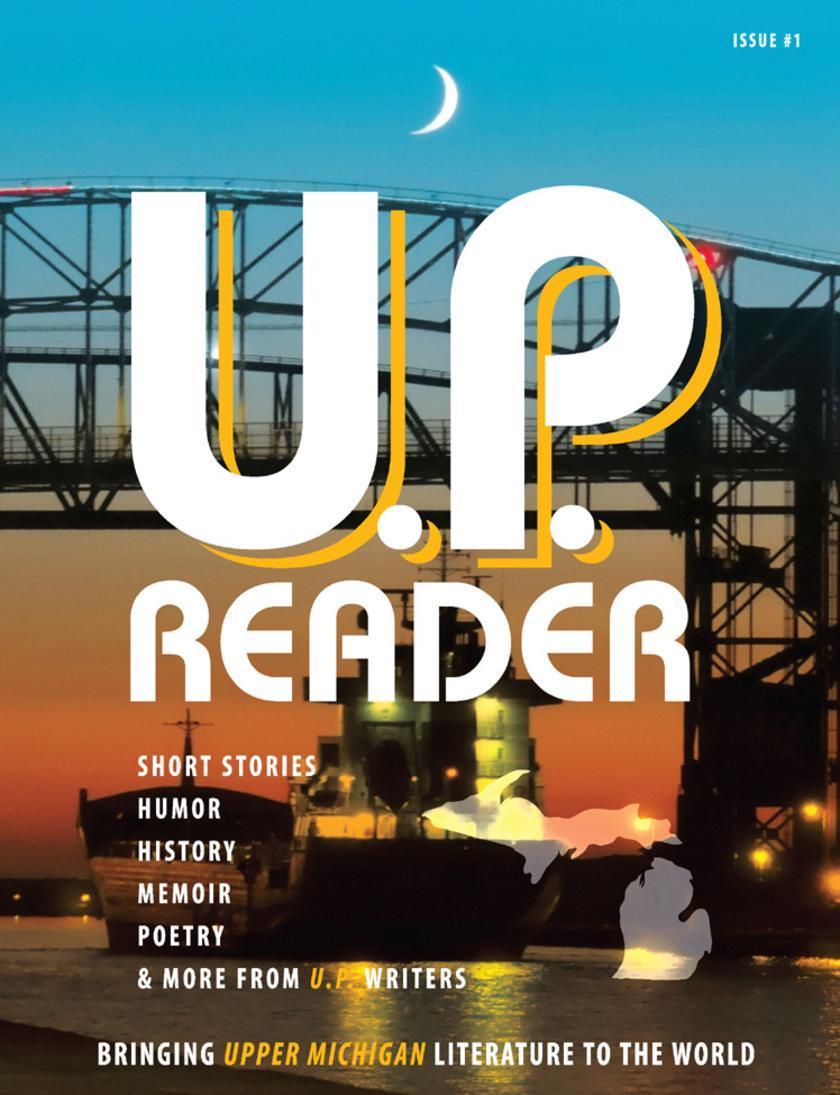 U.P. Reader:Bringing Upper Michigan Literature to the World -- Issue #1