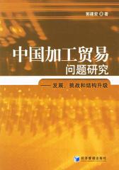 中国加工贸易问题研究——发展、挑战和结构升级(仅适用PC阅读)