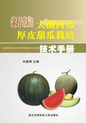 新编大棚西瓜、厚皮甜瓜栽培技术手册