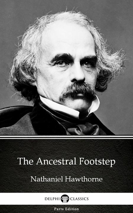 The Ancestral Footstep by Nathaniel Hawthorne - Delphi Classics (Illustrated)