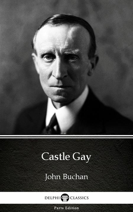 Castle Gay by John Buchan - Delphi Classics (Illustrated)
