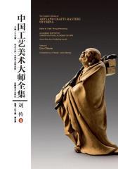 中国工艺美术大师全集.刘传卷:汉英对照