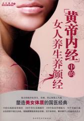 《黄帝内经》中的女人养生养颜经--塑造美女体质的国医经典,塑身养颜,好用易上手(试读本)